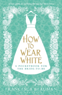 How to Wear White : A Pocketbook for the Bride-to-be, Paperback