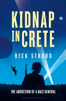 Kidnap in Crete : The True Story of the Abduction of a Nazi General, Hardback