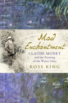 Mad Enchantment : Claude Monet and the Painting of the Water Lilies, Hardback