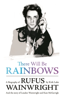 There Will be Rainbows: A Biography of Rufus Wainwright : And the Story of Loudon Wainwright and Kate McGarrigle, Paperback Book