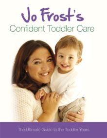 Jo Frost's Confident Toddler Care : The Ultimate Guide to the Toddler Years, Hardback