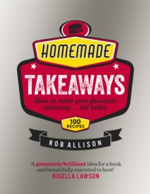 Homemade Takeaways : How to Make Your Favourite Takeaway ... but Better, Hardback