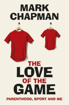 The Love of the Game : Parenthood, Sport and Me, Hardback Book