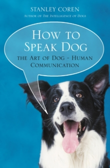 How to Speak Dog : Mastering the Art of Dog-Human Communication, Paperback Book