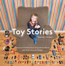 Toy Stories : Photos of Children from Around the World and Their Favorite Things, Hardback