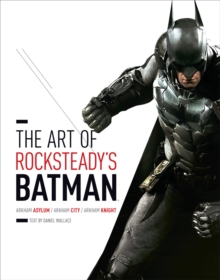 The Art of Rocksteady's Batman : Arkham Asylum, Arkham City & Arkham Knight, Hardback