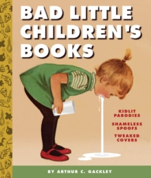 Bad Little Children's Books : Kidlit Parodies, Shameless Spoofs, and Offensively Tweaked Covers, Hardback Book