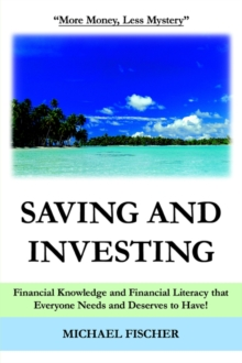 Saving and Investing : Financial Knowledge and Financial Literacy That Everyone Needs and Deserves to Have!, Paperback / softback Book