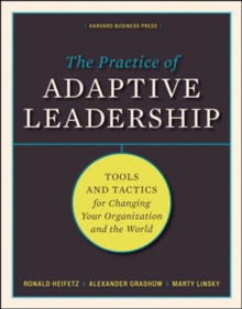 The Practice of Adaptive Leadership : Tools and Tactics for Changing Your Organization and the World, Hardback