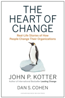 The Heart of Change : Real-Life Stories of How People Change Their Organizations, Hardback