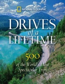 Drives of a Lifetime : The World's Most Spectacular Trips: Where to Go, Why to Go, When to Go, Hardback