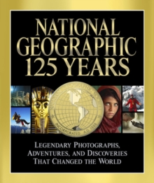 National Geographic 125 Years : Legendary Photographs, Adventures, and Discoveries That Changed the World, Hardback Book