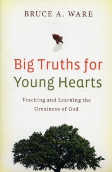 Big Truths for Young Hearts : Teaching and Learning the Greatness of God, Paperback