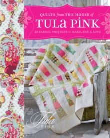 Quilts from the House of Tula Pink : 20 Fabric Projects to Make, Use and Love, Paperback