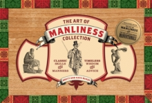 The Art of Manliness Collection : Classic Skills and Manners, Timeless Wisdom and Advice, Paperback