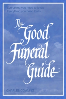 The Good Funeral Guide : Everything You Need to Know - Everything You Need to Do, Paperback