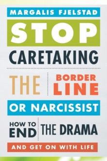 Stop Caretaking the Borderline or Narcissist : How to End the Drama and Get On with Life, Paperback Book