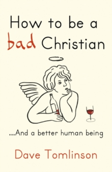 Image of How to be a bad Christian : ... And a better human being