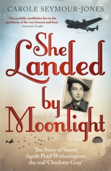 She Landed by Moonlight : The Story of Secret Agent Pearl Witherington: The Real Charlotte Gray, Paperback