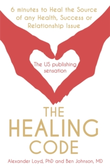The Healing Code : 6 Minutes to Heal the Source of Your Health, Success or Relationship Issue, Paperback
