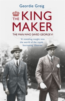 The King Maker : The Man Who Saved George VI, Paperback Book