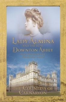 Lady Almina and the Real Downton Abbey : The Lost Legacy of Highclere Castle, Hardback