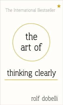 The Art of Thinking Clearly: Better Thinking, Better Decisions, Hardback