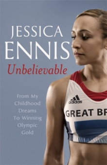 Jessica Ennis: Unbelievable - From My Childhood Dreams to Winning Olympic Gold, Hardback