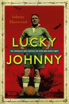 Lucky Johnny : The Footballer Who Survived the River Kwai Death Camps, Hardback Book