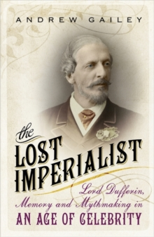 The Lost Imperialist : Lord Dufferin, Memory and Mythmaking in an Age of Celebrity, Paperback