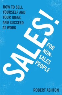 Sales for Non-Salespeople : How to Sell Yourself and Your Ideas, and Succeed at Work, Paperback