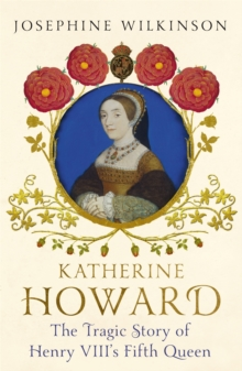 Katherine Howard : The Tragic Story of Henry VIII's Fifth Queen, Paperback Book