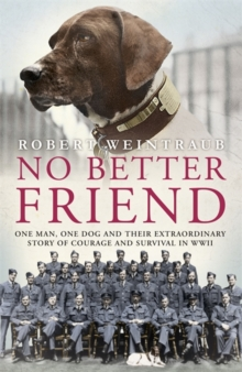 No Better Friend : One Man, One Dog, and Their Incredible Story of Courage and Survival in World War II, Hardback