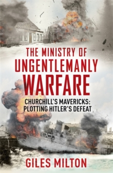 The Ministry of Ungentlemanly Warfare : Churchill's Mavericks: Plotting Hitler's Defeat, Hardback Book
