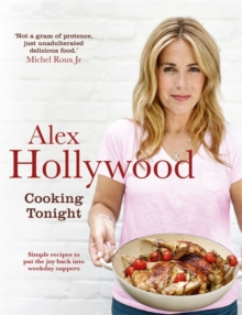 Alex Hollywood: Cooking Tonight : Simple Recipes to Put the Joy Back into Weekday Suppers, Hardback