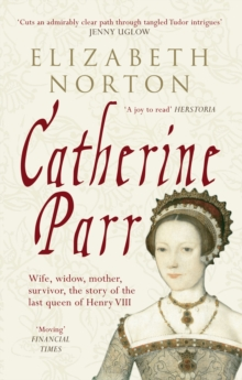 Catherine Parr : Wife, Widow, Mother, Survivor, the Story of the Last Queen of Henry VIII, Paperback Book