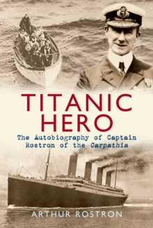 Titanic Hero : The Autobiography of Captain Rostron of the Carpathia, Paperback Book