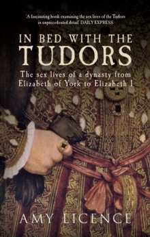 In Bed with the Tudors : The Sex Lives of a Dynasty from Elizabeth of York to Elizabeth I, Paperback