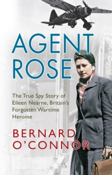 Agent Rose : The True Spy Story of Eileen Nearne, Britain's Forgotten Wartime Heroine, Paperback