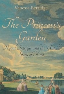 The Princess's Garden : Royal Intrigue and the Untold Story of Kew, Hardback