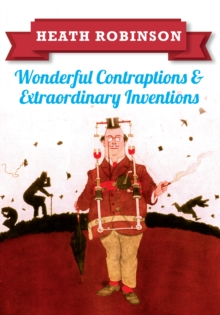 Heath Robinson: Wonderful Contraptions and Extraordinary Inventions, Paperback