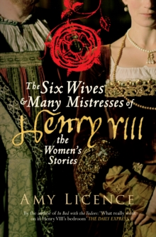 The Six Wives & Many Mistresses of Henry VIII : The Women's Stories, Paperback