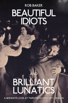 Beautiful Idiots and Brilliant Lunatics : A Sideways Look at Twentieth-Century London, Paperback