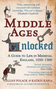 The Middle Ages Unlocked : A Guide to Life in Medieval England, 1050-1300, Paperback