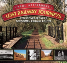 Paul Atterbury's Lost Railway Journeys : Rediscover Britain's Forgotten Railway Routes, Hardback