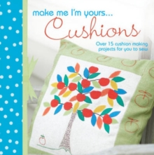 Make Me I'm Yours... Cushions : Over 15 Cushion Making Projects for You to Sew, Hardback
