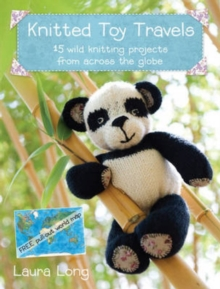 Knitted Toy Travels : Wild Knitting Projects from Across the Globe, Paperback