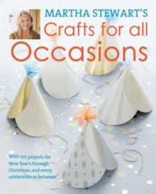 Martha Stewart's Crafts for All Occasions : 175 Projects and Year-Round Inspiration for Everybody's Favourite Celebrations, Hardback