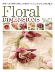 Floral Dimensions : Quilt 3D Flowers with Your Machine, Paperback
