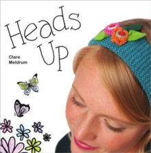 Heads Up : Make Your Own Fascinators, Hairbands, Clips and Combs, Paperback